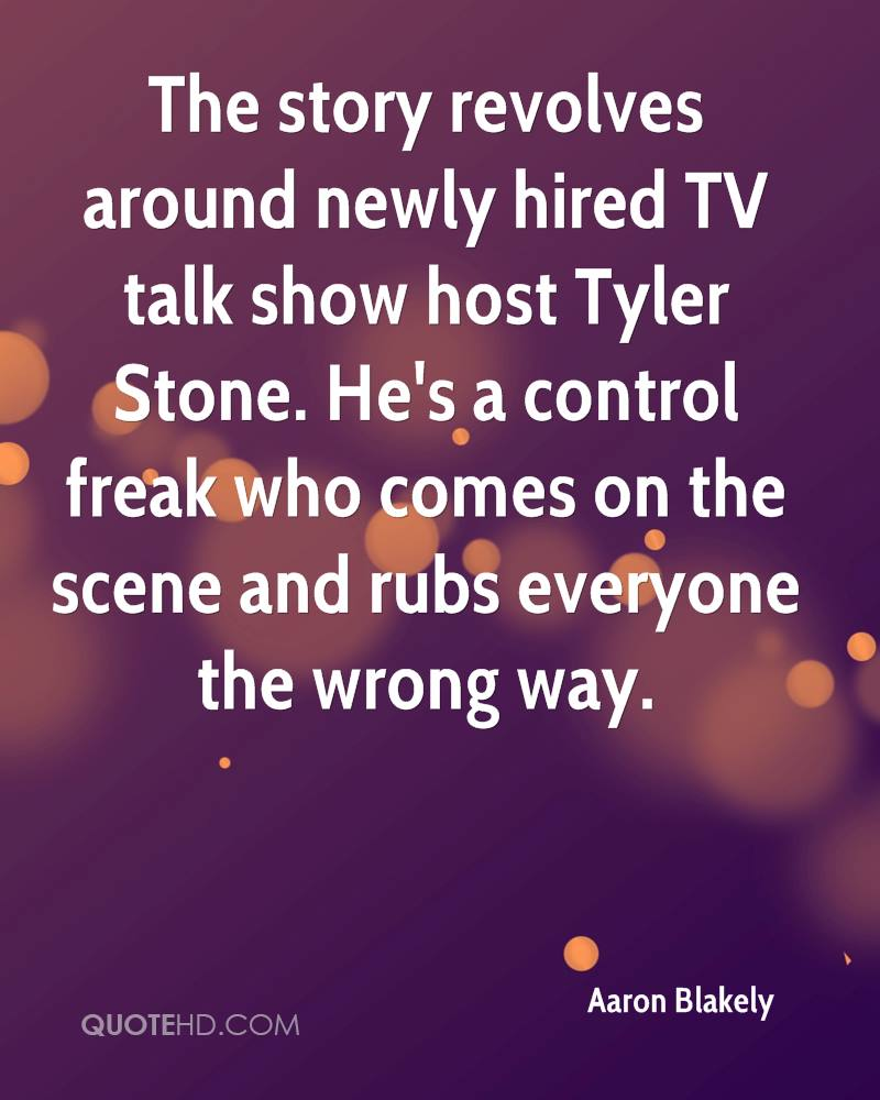 The story revolves around newly hired TV talk show host Tyler Stone. He's a control freak who comes on the scene and rubs everyone the wrong way.