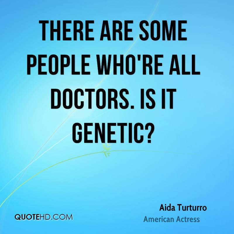 There are some people who're all doctors. Is it genetic?