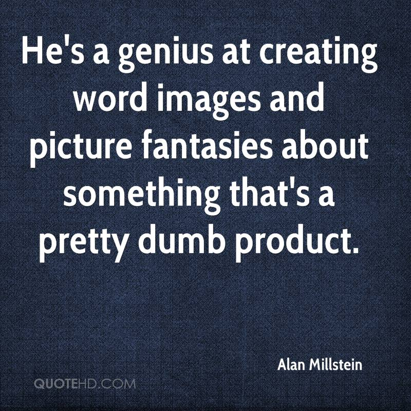 He's a genius at creating word images and picture fantasies about something that's a pretty dumb product.