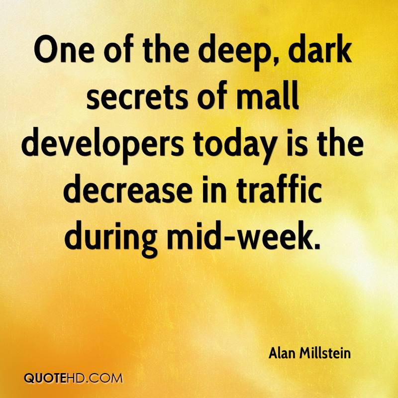 One of the deep, dark secrets of mall developers today is the decrease in traffic during mid-week.