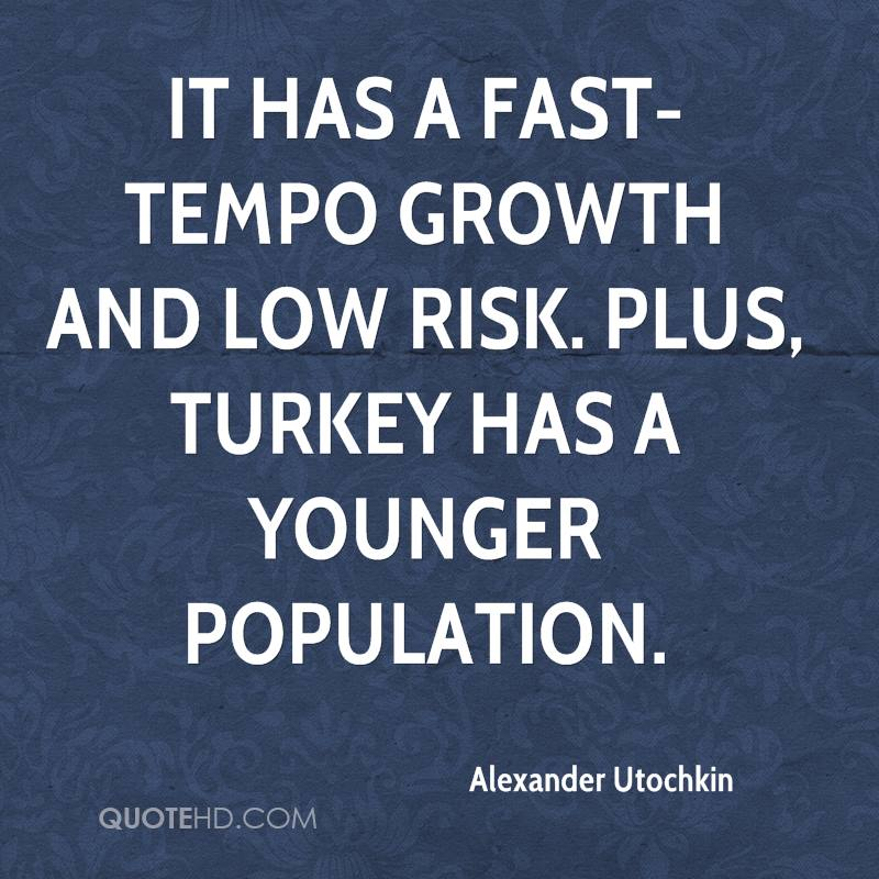 It has a fast-tempo growth and low risk. Plus, Turkey has a younger population.