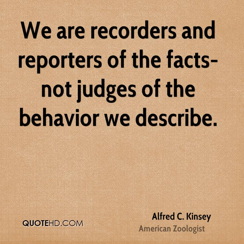 We are recorders and reporters of the facts-not judges of the behavior we describe.