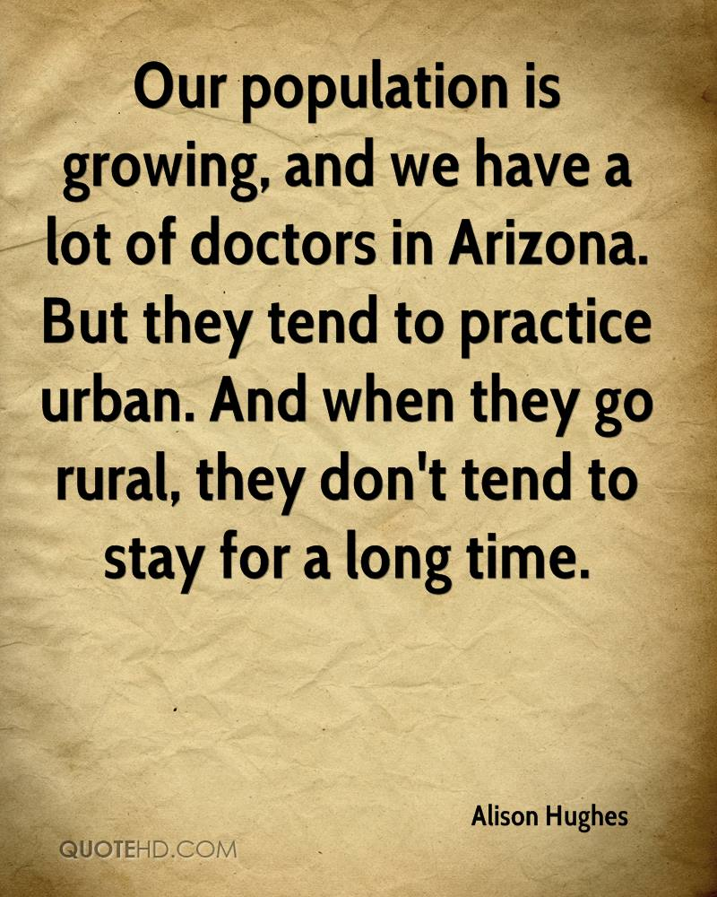 Our population is growing, and we have a lot of doctors in Arizona. But they tend to practice urban. And when they go rural, they don't tend to stay for a long time.