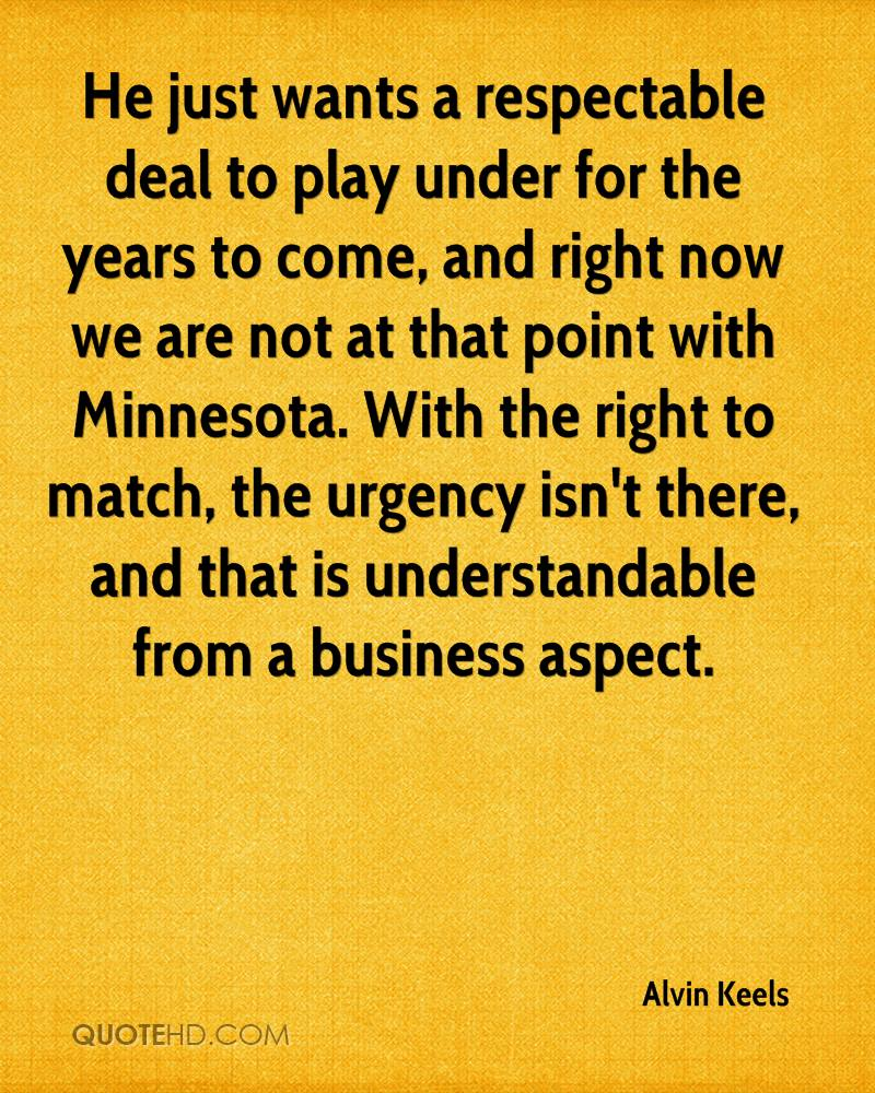 He just wants a respectable deal to play under for the years to come, and right now we are not at that point with Minnesota. With the right to match, the urgency isn't there, and that is understandable from a business aspect.