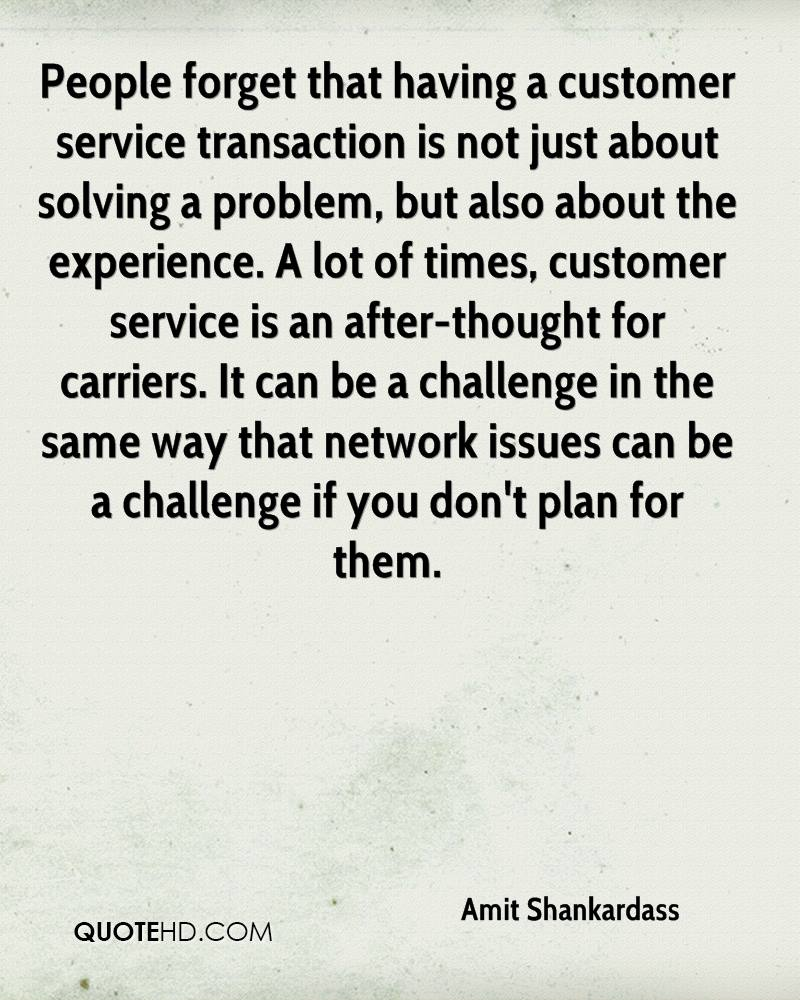 People forget that having a customer service transaction is not just about solving a problem, but also about the experience. A lot of times, customer service is an after-thought for carriers. It can be a challenge in the same way that network issues can be a challenge if you don't plan for them.