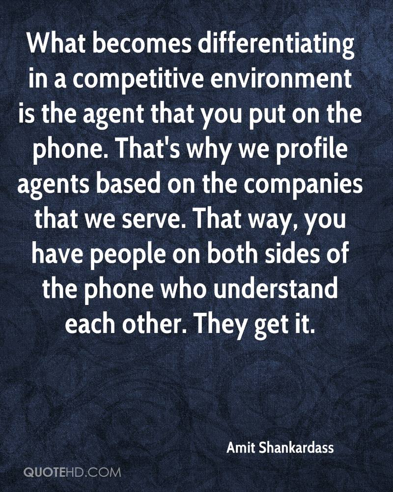 What becomes differentiating in a competitive environment is the agent that you put on the phone. That's why we profile agents based on the companies that we serve. That way, you have people on both sides of the phone who understand each other. They get it.