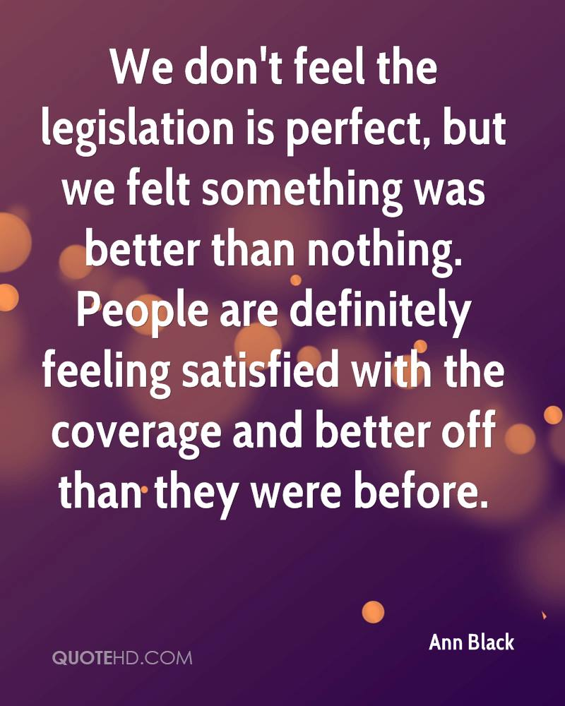 We don't feel the legislation is perfect, but we felt something was better than nothing. People are definitely feeling satisfied with the coverage and better off than they were before.