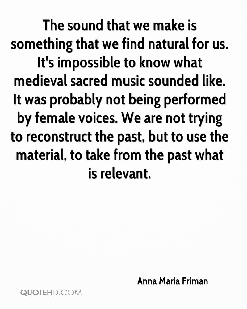The sound that we make is something that we find natural for us. It's impossible to know what medieval sacred music sounded like. It was probably not being performed by female voices. We are not trying to reconstruct the past, but to use the material, to take from the past what is relevant.