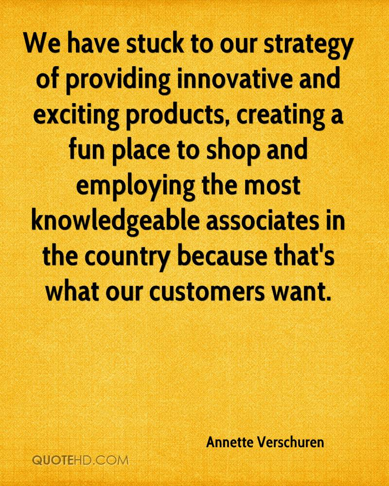 We have stuck to our strategy of providing innovative and exciting products, creating a fun place to shop and employing the most knowledgeable associates in the country because that's what our customers want.