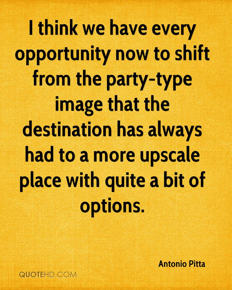 I think we have every opportunity now to shift from the party-type image that the destination has always had to a more upscale place with quite a bit of options.
