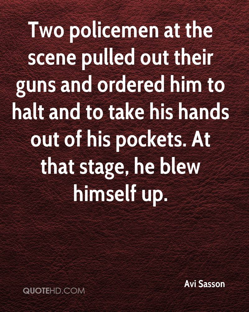 Two policemen at the scene pulled out their guns and ordered him to halt and to take his hands out of his pockets. At that stage, he blew himself up.