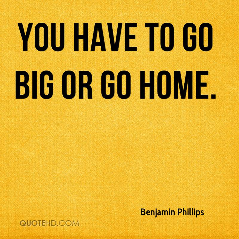You have to go big or go home.