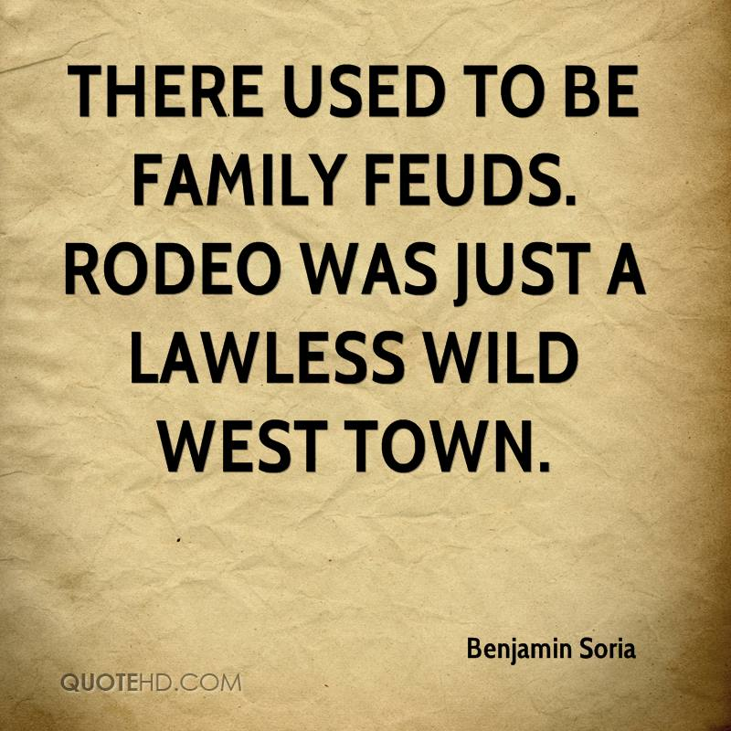 There used to be family feuds rodeo was just a lawless wild west town