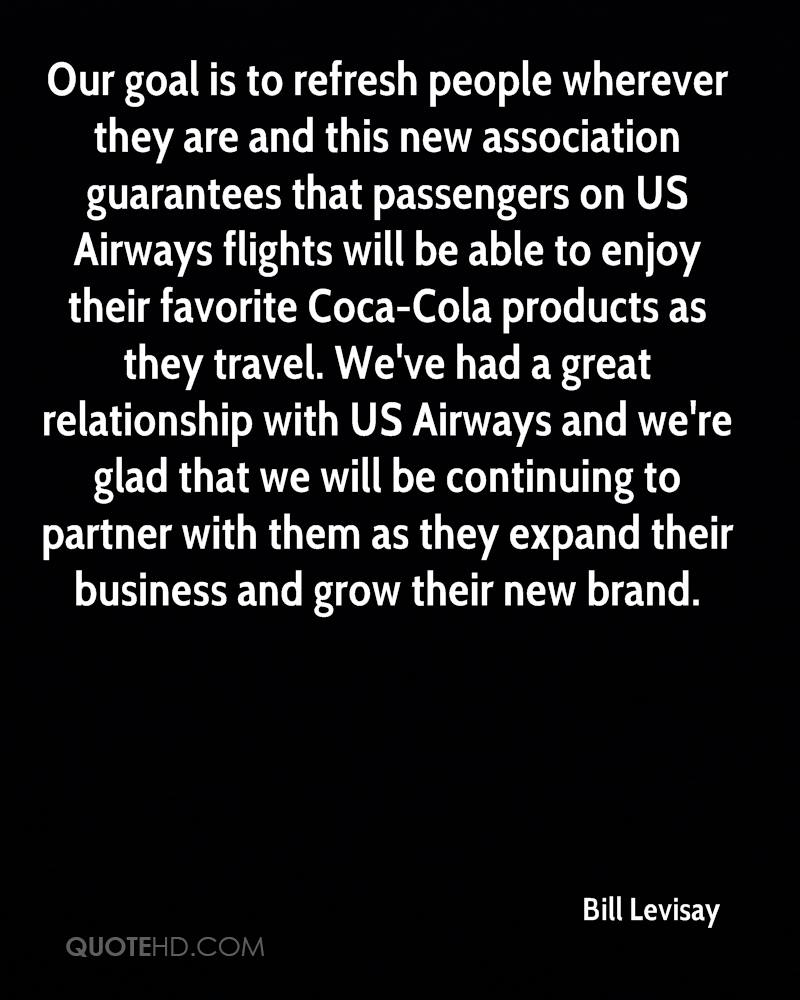 Our goal is to refresh people wherever they are and this new association guarantees that passengers on US Airways flights will be able to enjoy their favorite Coca-Cola products as they travel. We've had a great relationship with US Airways and we're glad that we will be continuing to partner with them as they expand their business and grow their new brand.