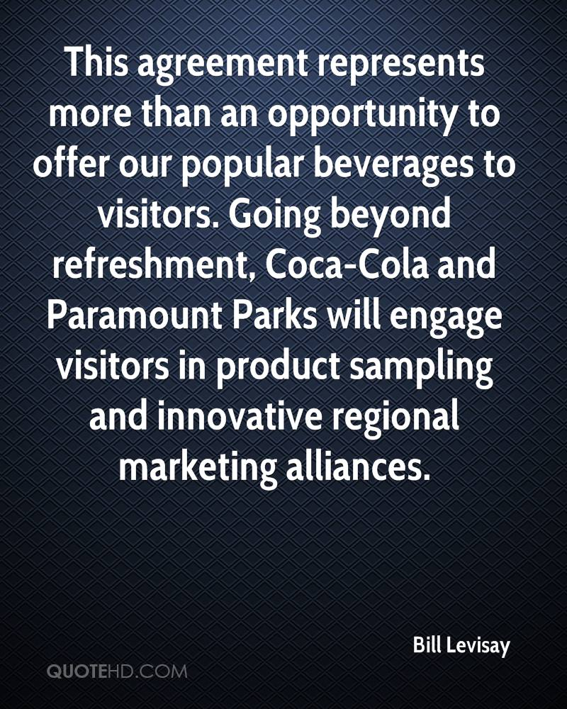 This agreement represents more than an opportunity to offer our popular beverages to visitors. Going beyond refreshment, Coca-Cola and Paramount Parks will engage visitors in product sampling and innovative regional marketing alliances.