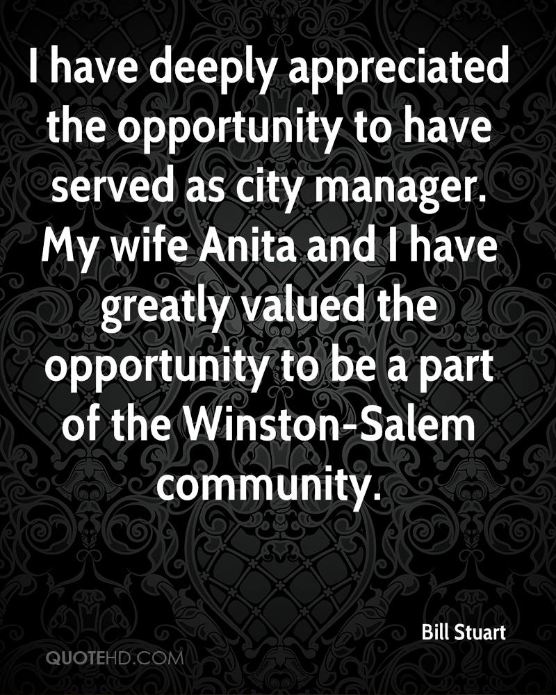 I have deeply appreciated the opportunity to have served as city manager. My wife Anita and I have greatly valued the opportunity to be a part of the Winston-Salem community.