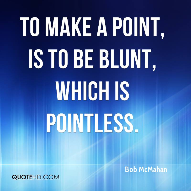 To make a point, is to be blunt, which is pointless.