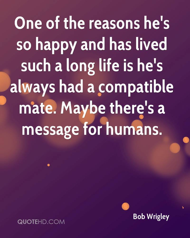 One of the reasons he's so happy and has lived such a long life is he's always had a compatible mate. Maybe there's a message for humans.