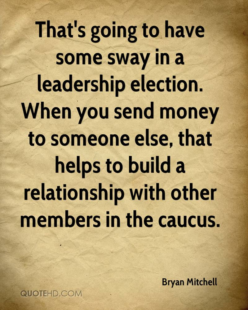 That's going to have some sway in a leadership election. When you send money to someone else, that helps to build a relationship with other members in the caucus.