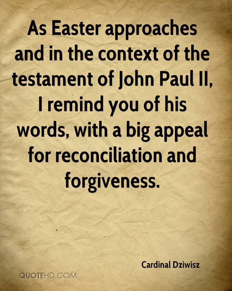 As Easter approaches and in the context of the testament of John Paul II, I remind you of his words, with a big appeal for reconciliation and forgiveness.