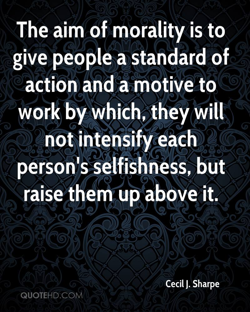 The aim of morality is to give people a standard of action and a motive to work by which, they will not intensify each person's selfishness, but raise them up above it.