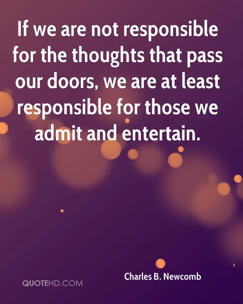 If we are not responsible for the thoughts that pass our doors, we are at least responsible for those we admit and entertain.