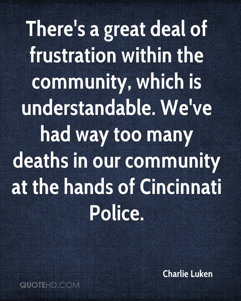 There's a great deal of frustration within the community, which is understandable. We've had way too many deaths in our community at the hands of Cincinnati Police.