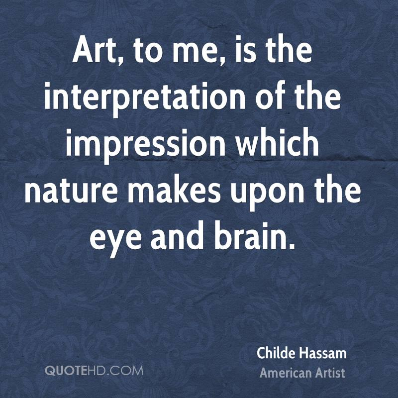 Art, to me, is the interpretation of the impression which nature makes upon the eye and brain.