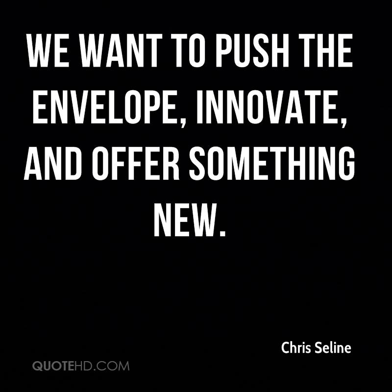 We want to push the envelope, innovate, and offer something new.