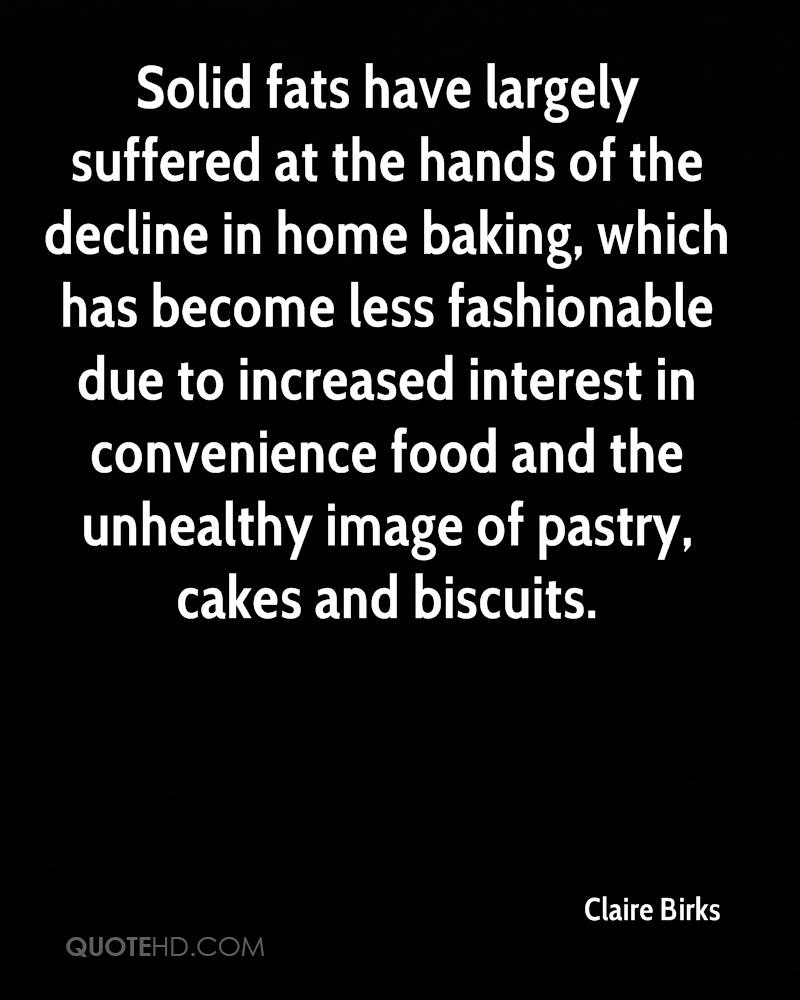 Solid fats have largely suffered at the hands of the decline in home baking, which has become less fashionable due to increased interest in convenience food and the unhealthy image of pastry, cakes and biscuits.