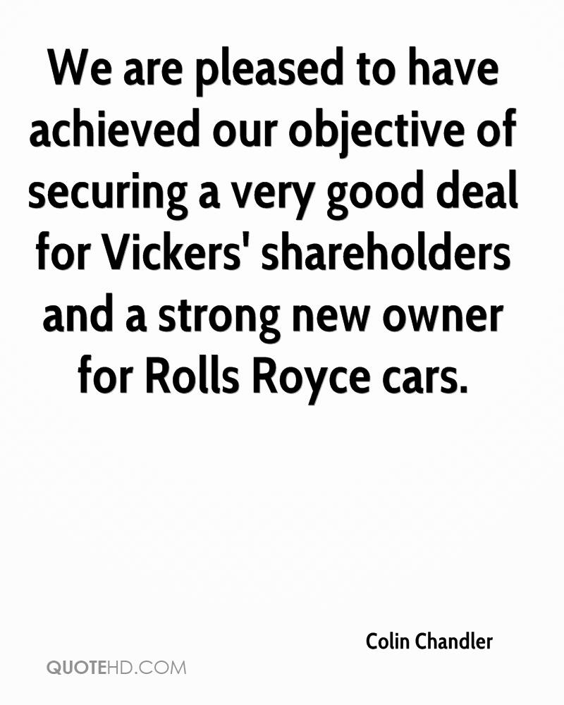 We are pleased to have achieved our objective of securing a very good deal for Vickers' shareholders and a strong new owner for Rolls Royce cars.