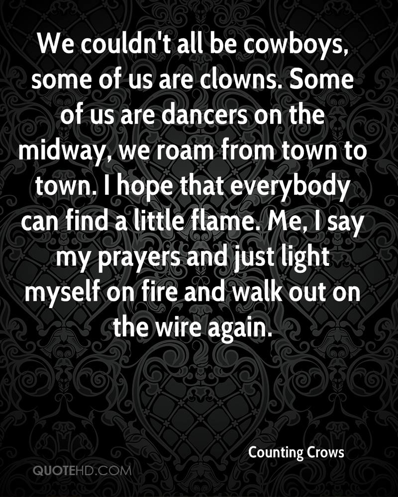 We couldn't all be cowboys, some of us are clowns. Some of us are dancers on the midway, we roam from town to town. I hope that everybody can find a little flame. Me, I say my prayers and just light myself on fire and walk out on the wire again.