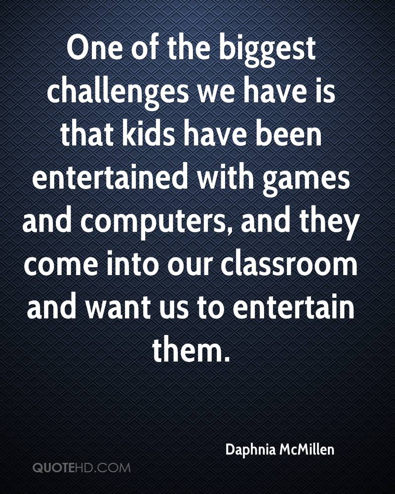 One of the biggest challenges we have is that kids have been entertained with games and computers, and they come into our classroom and want us to entertain them.