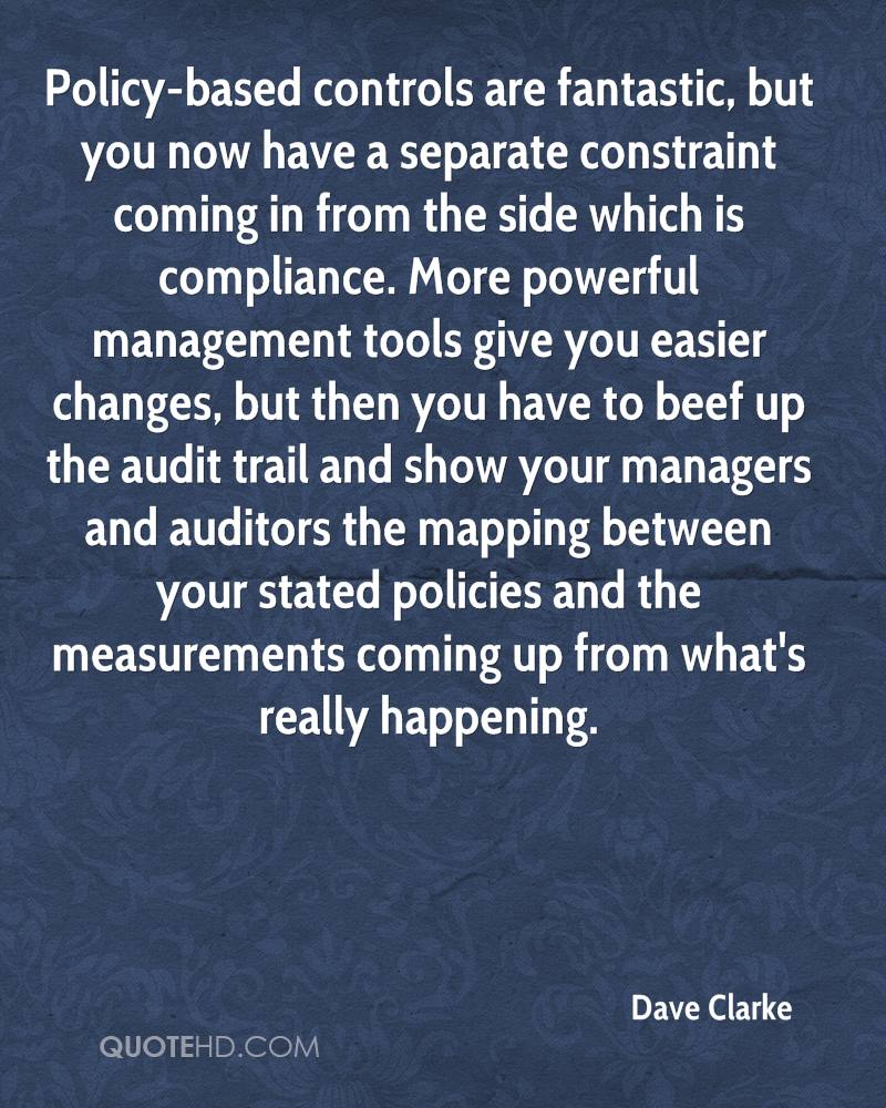 Policy-based controls are fantastic, but you now have a separate constraint coming in from the side which is compliance. More powerful management tools give you easier changes, but then you have to beef up the audit trail and show your managers and auditors the mapping between your stated policies and the measurements coming up from what's really happening.
