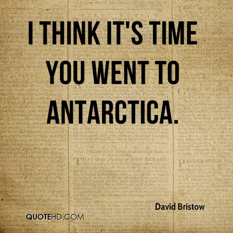 I think it's time you went to Antarctica.