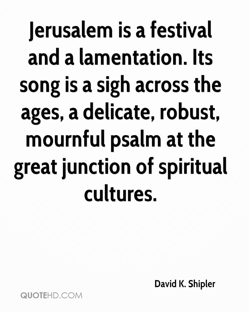 Jerusalem is a festival and a lamentation. Its song is a sigh across the ages, a delicate, robust, mournful psalm at the great junction of spiritual cultures.