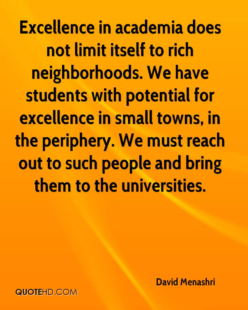 Excellence in academia does not limit itself to rich neighborhoods. We have students with potential for excellence in small towns, in the periphery. We must reach out to such people and bring them to the universities.
