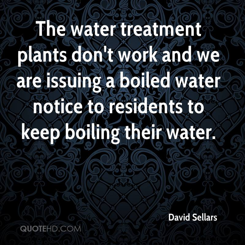 The water treatment plants don't work and we are issuing a boiled water notice to residents to keep boiling their water.