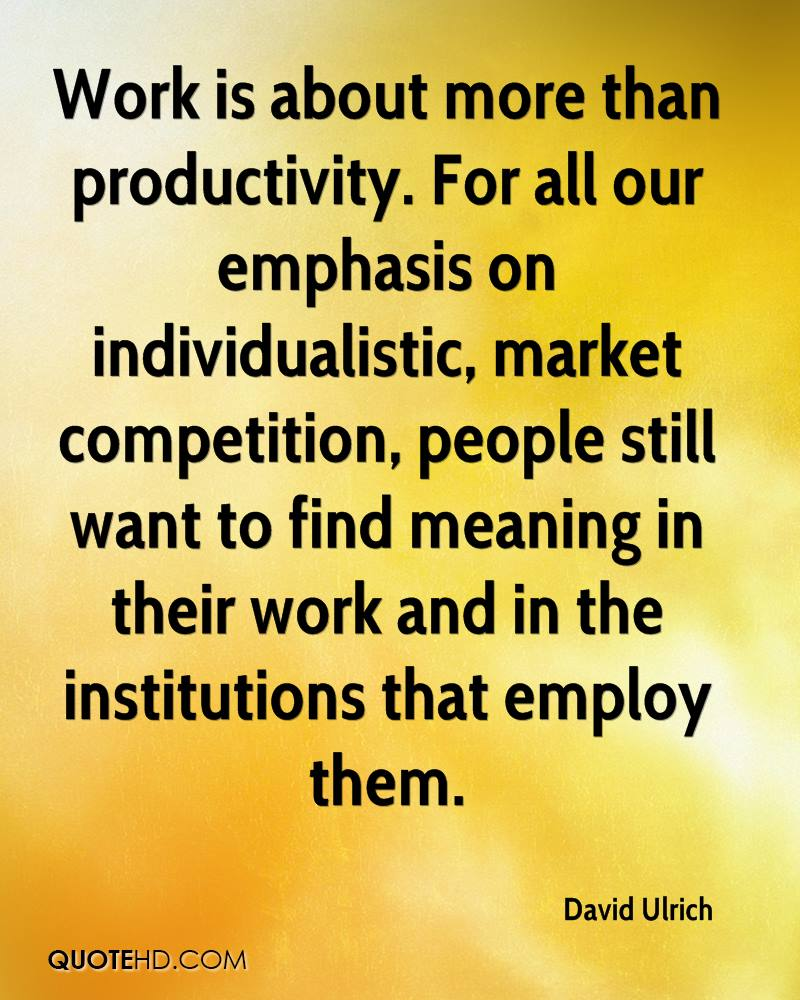 Work is about more than productivity. For all our emphasis on individualistic, market competition, people still want to find meaning in their work and in the institutions that employ them.