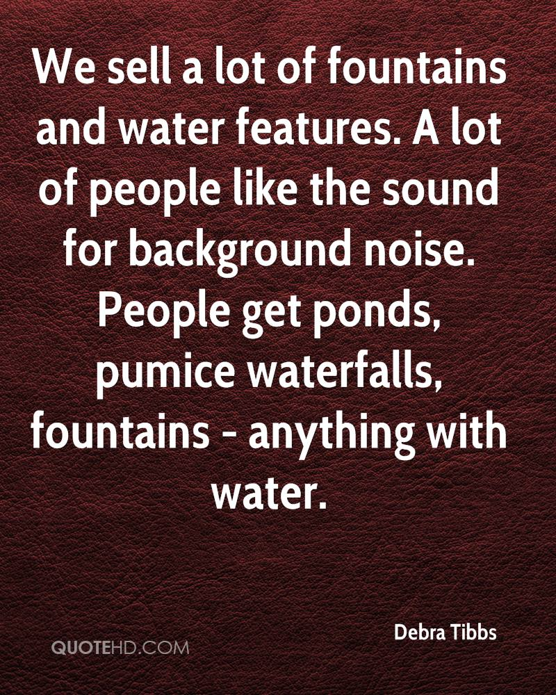 We sell a lot of fountains and water features. A lot of people like the sound for background noise. People get ponds, pumice waterfalls, fountains - anything with water.