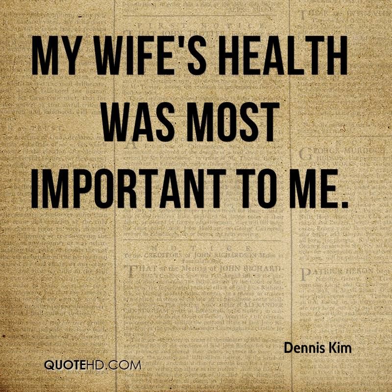 My wife's health was most important to me.