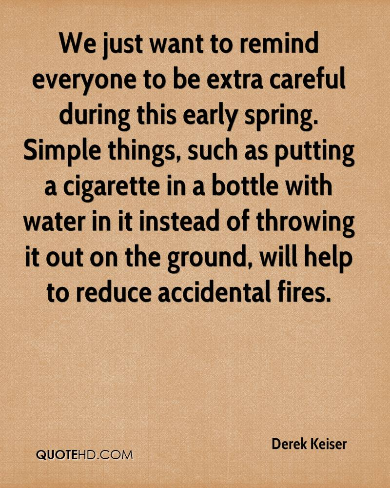 We just want to remind everyone to be extra careful during this early spring. Simple things, such as putting a cigarette in a bottle with water in it instead of throwing it out on the ground, will help to reduce accidental fires.