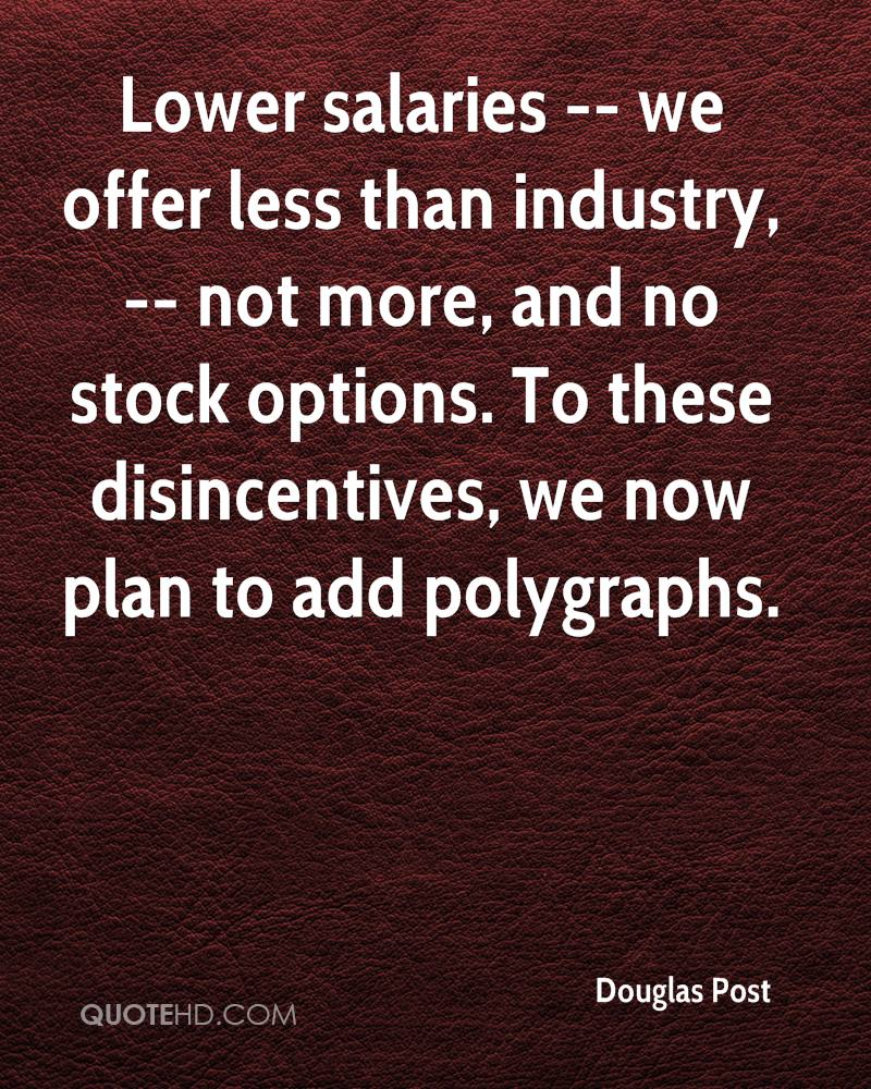 Lower salaries -- we offer less than industry, -- not more, and no stock options. To these disincentives, we now plan to add polygraphs.