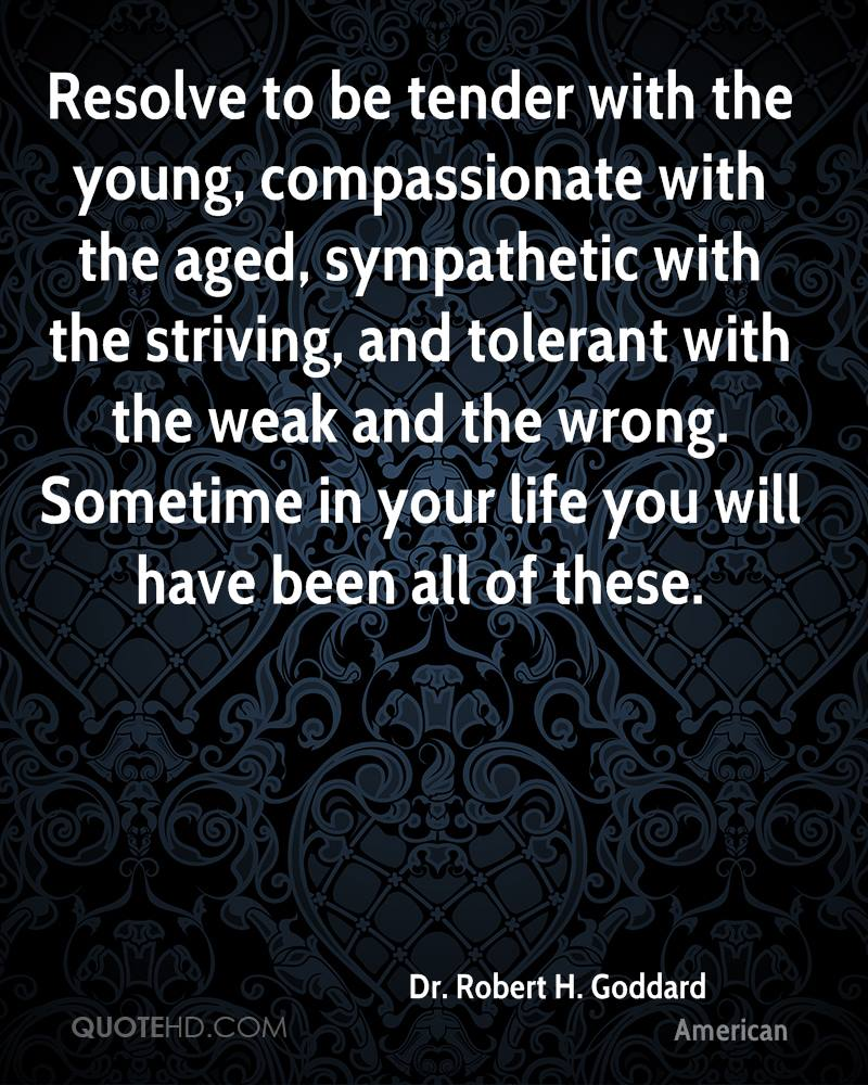Resolve to be tender with the young, compassionate with the aged, sympathetic with the striving, and tolerant with the weak and the wrong. Sometime in your life you will have been all of these.