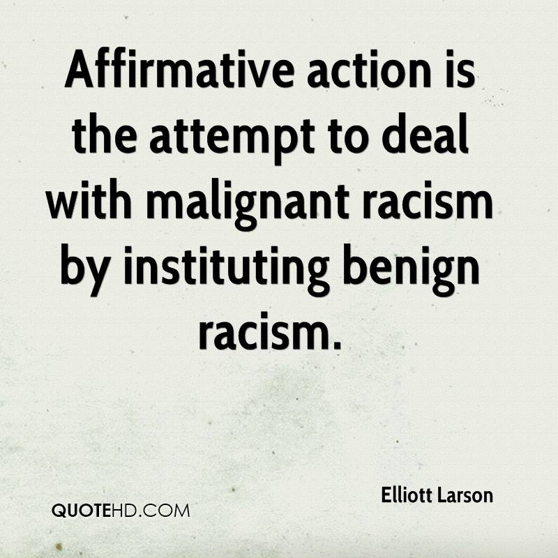 Affirmative action is the attempt to deal with malignant racism by instituting benign racism.