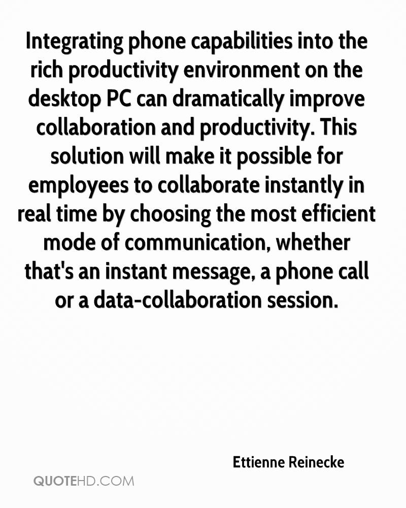 Integrating phone capabilities into the rich productivity environment on the desktop PC can dramatically improve collaboration and productivity. This solution will make it possible for employees to collaborate instantly in real time by choosing the most efficient mode of communication, whether that's an instant message, a phone call or a data-collaboration session.