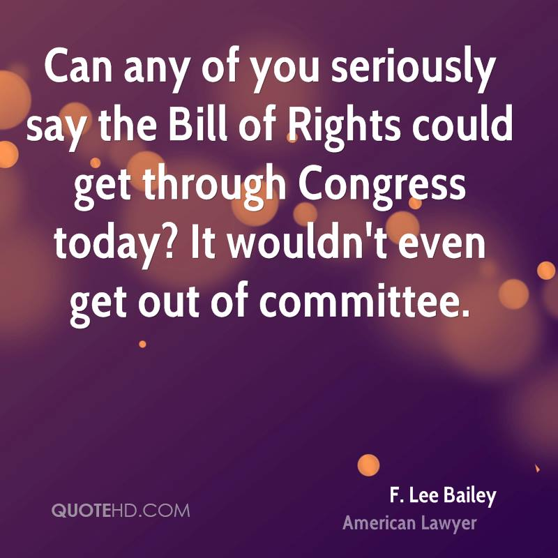 Can any of you seriously say the Bill of Rights could get through Congress today? It wouldn't even get out of committee.