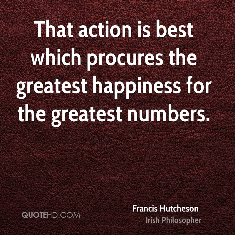 That action is best which procures the greatest happiness for the greatest numbers.