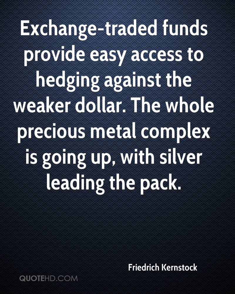 Exchange-traded funds provide easy access to hedging against the weaker dollar. The whole precious metal complex is going up, with silver leading the pack.
