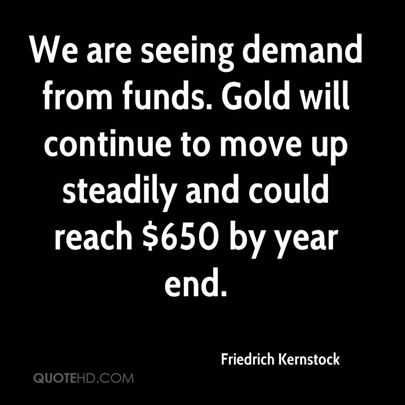 We are seeing demand from funds. Gold will continue to move up steadily and could reach $650 by year end.